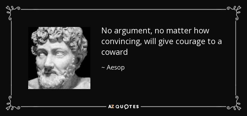 No argument, no matter how convincing, will give courage to a coward - Aesop