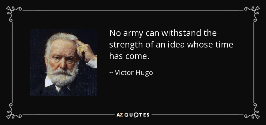 No army can withstand the strength of an idea whose time has come. - Victor Hugo