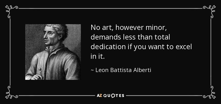 No art, however minor, demands less than total dedication if you want to excel in it. - Leon Battista Alberti