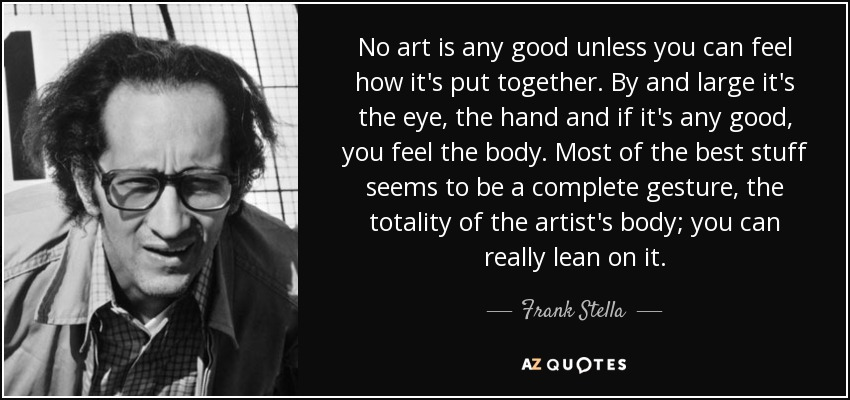 No art is any good unless you can feel how it's put together. By and large it's the eye, the hand and if it's any good, you feel the body. Most of the best stuff seems to be a complete gesture, the totality of the artist's body; you can really lean on it. - Frank Stella