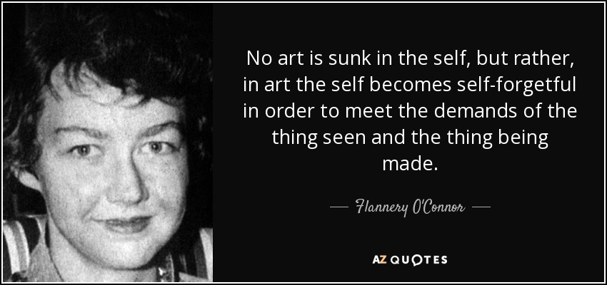 No art is sunk in the self, but rather, in art the self becomes self-forgetful in order to meet the demands of the thing seen and the thing being made. - Flannery O'Connor