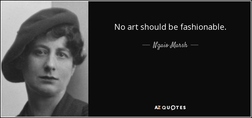 No art should be fashionable. - Ngaio Marsh
