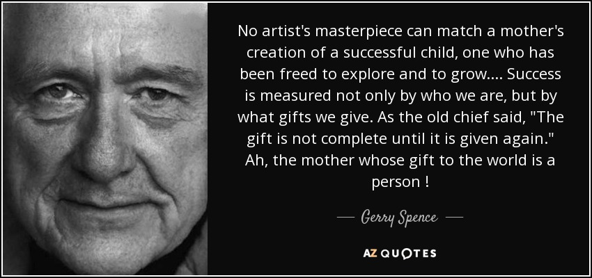 No artist's masterpiece can match a mother's creation of a successful child, one who has been freed to explore and to grow. ... Success is measured not only by who we are, but by what gifts we give. As the old chief said,