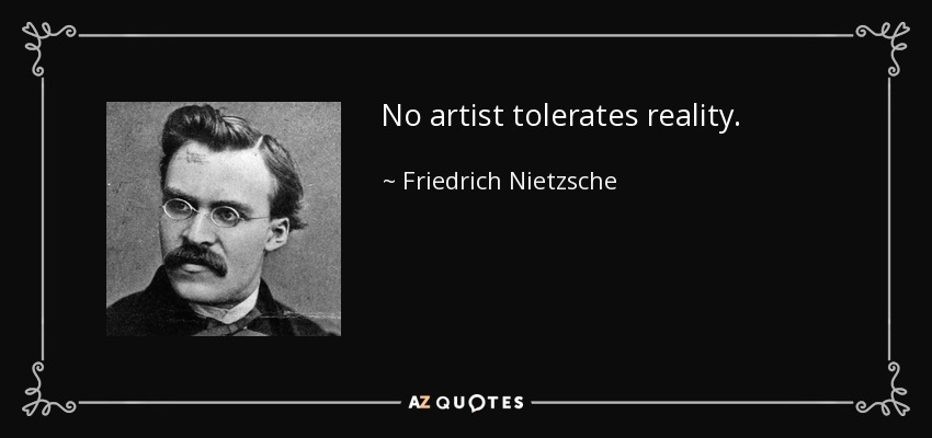 No artist tolerates reality. - Friedrich Nietzsche