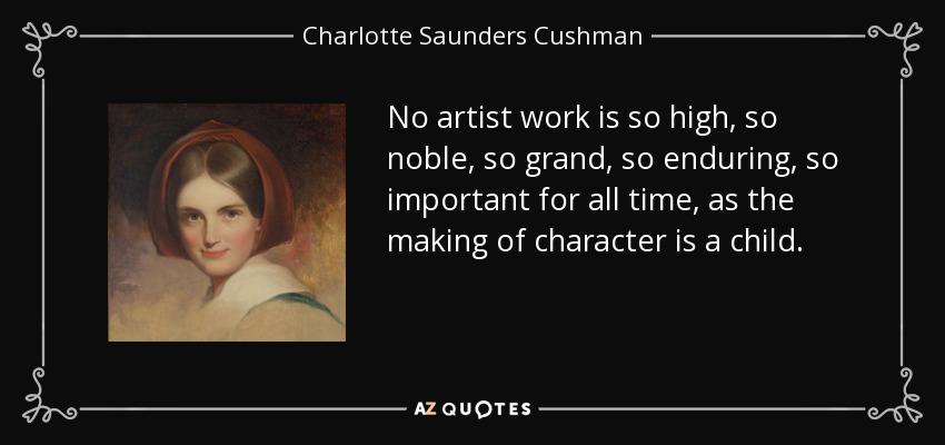 No artist work is so high, so noble, so grand, so enduring, so important for all time, as the making of character is a child. - Charlotte Saunders Cushman