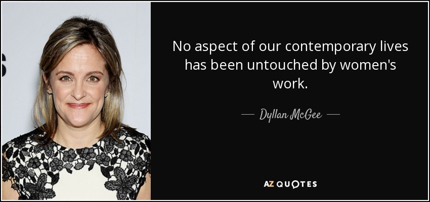 No aspect of our contemporary lives has been untouched by women's work. - Dyllan McGee