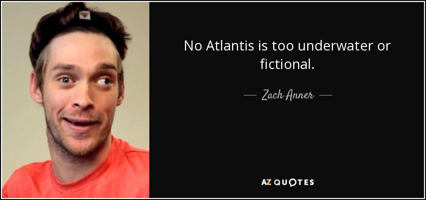 No Atlantis is too underwater or fictional. - Zach Anner