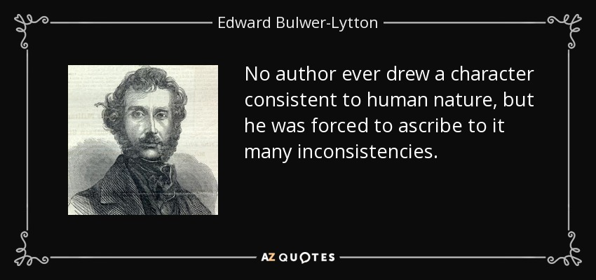 No author ever drew a character consistent to human nature, but he was forced to ascribe to it many inconsistencies. - Edward Bulwer-Lytton, 1st Baron Lytton