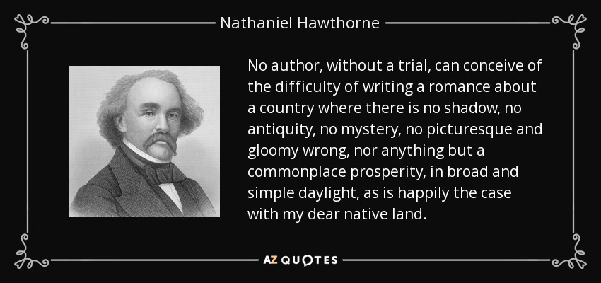 No author, without a trial, can conceive of the difficulty of writing a romance about a country where there is no shadow, no antiquity, no mystery, no picturesque and gloomy wrong, nor anything but a commonplace prosperity, in broad and simple daylight, as is happily the case with my dear native land. - Nathaniel Hawthorne
