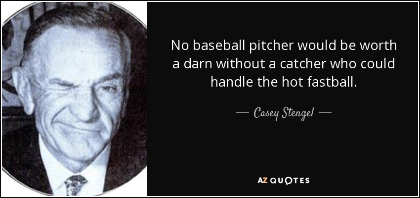 No baseball pitcher would be worth a darn without a catcher who could handle the hot fastball. - Casey Stengel