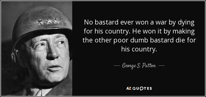 No bastard ever won a war by dying for his country. He won it by making the other poor dumb bastard die for his country. - George S. Patton