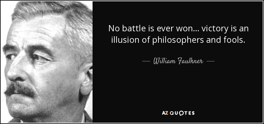 No battle is ever won ... victory is an illusion of philosophers and fools. - William Faulkner