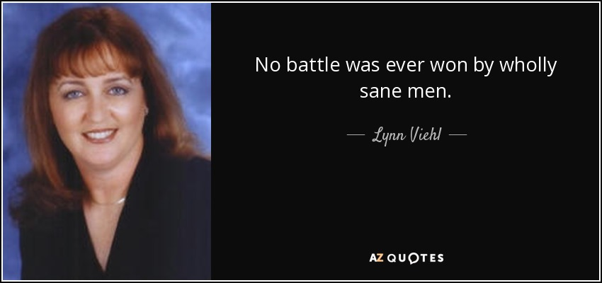 No battle was ever won by wholly sane men. - Lynn Viehl
