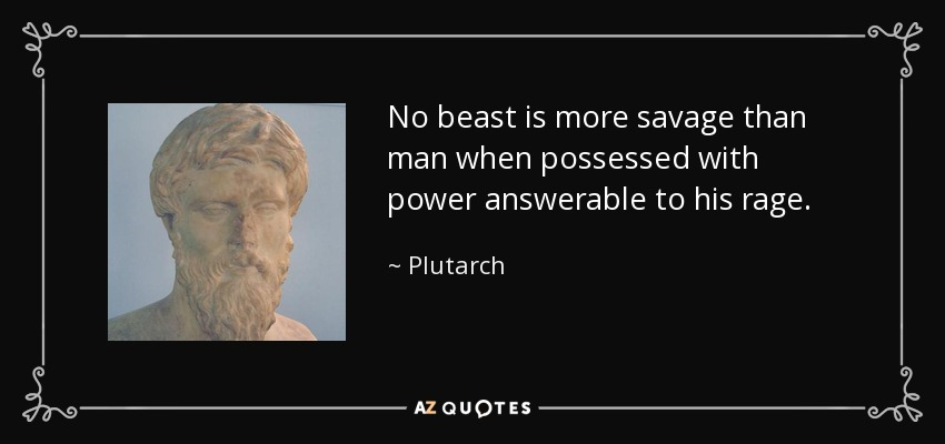No beast is more savage than man when possessed with power answerable to his rage. - Plutarch