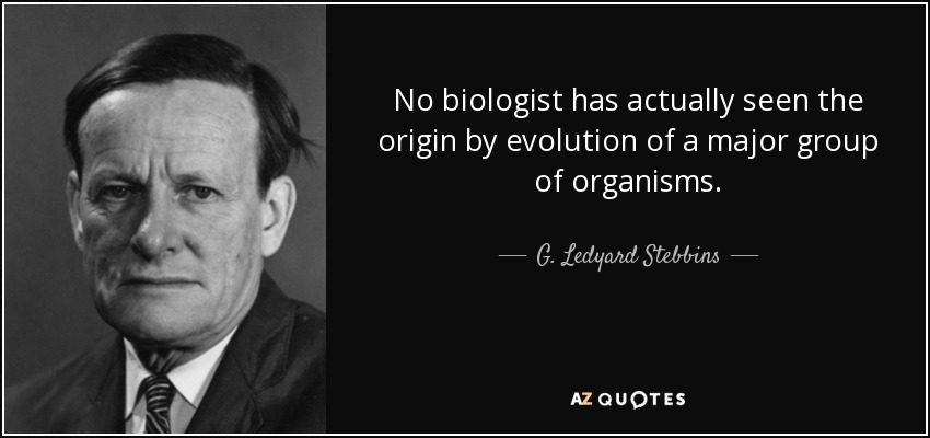 No biologist has actually seen the origin by evolution of a major group of organisms. - G. Ledyard Stebbins