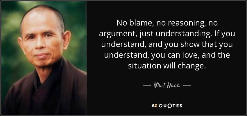 No blame, no reasoning, no argument, just understanding. If you understand, and you show that you understand, you can love, and the situation will change. - Nhat Hanh