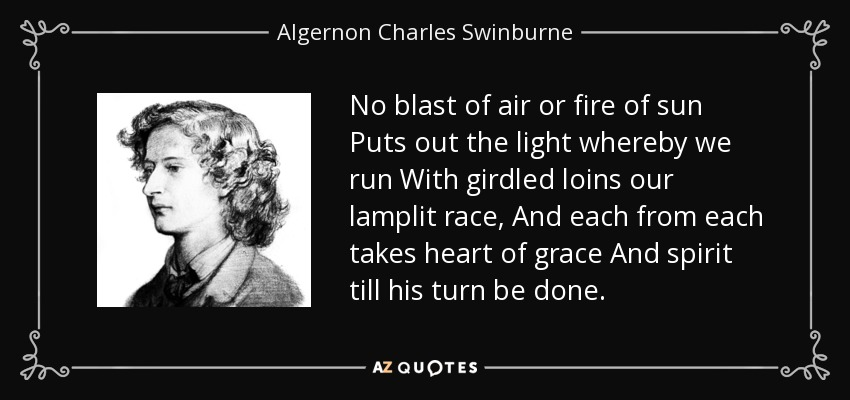 No blast of air or fire of sun Puts out the light whereby we run With girdled loins our lamplit race, And each from each takes heart of grace And spirit till his turn be done. - Algernon Charles Swinburne