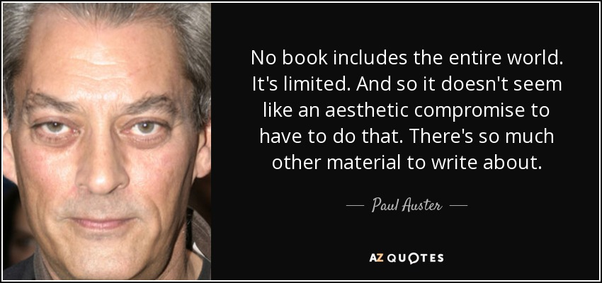No book includes the entire world. It's limited. And so it doesn't seem like an aesthetic compromise to have to do that. There's so much other material to write about. - Paul Auster