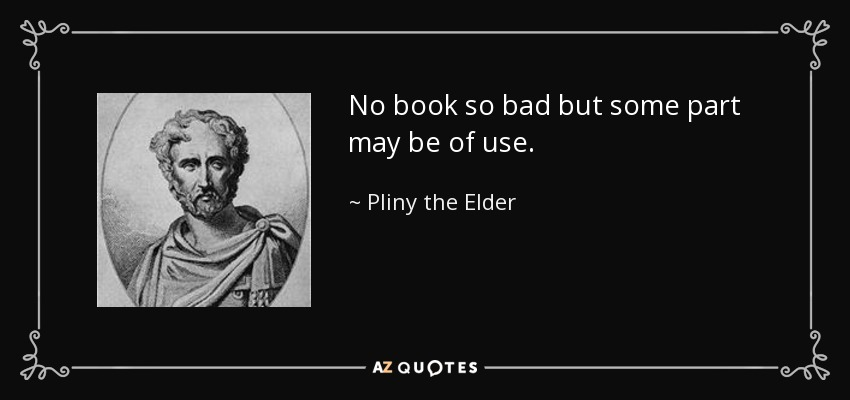 No book so bad but some part may be of use. - Pliny the Elder