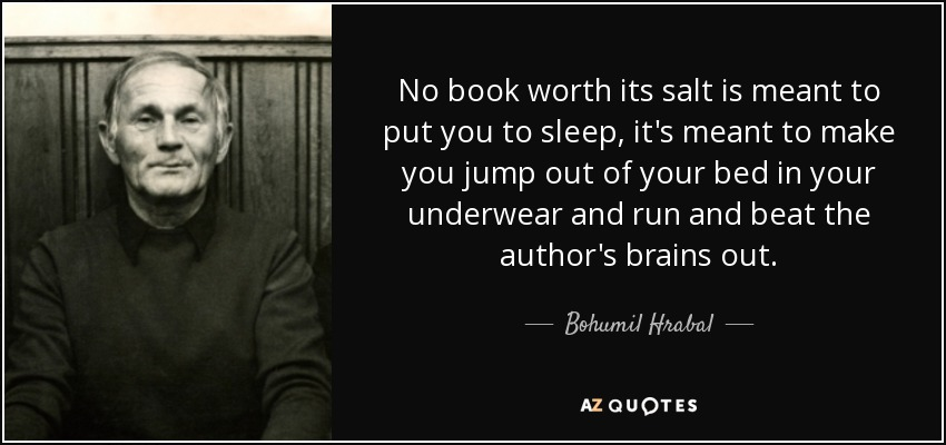 No book worth its salt is meant to put you to sleep, it's meant to make you jump out of your bed in your underwear and run and beat the author's brains out. - Bohumil Hrabal