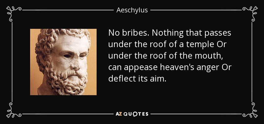 No bribes. Nothing that passes under the roof of a temple Or under the roof of the mouth, can appease heaven's anger Or deflect its aim. - Aeschylus