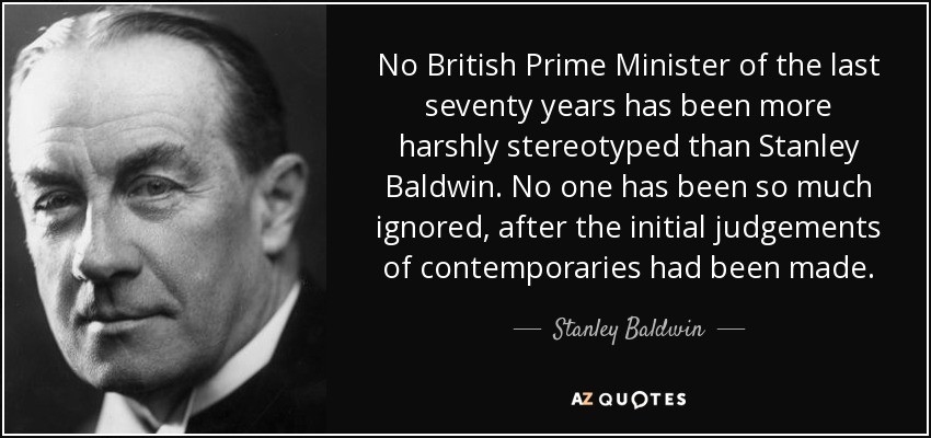 No British Prime Minister of the last seventy years has been more harshly stereotyped than Stanley Baldwin. No one has been so much ignored, after the initial judgements of contemporaries had been made. - Stanley Baldwin