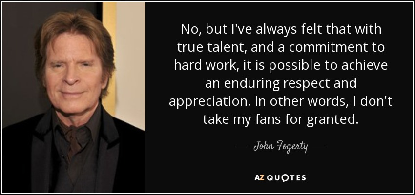No, but I've always felt that with true talent, and a commitment to hard work, it is possible to achieve an enduring respect and appreciation. In other words, I don't take my fans for granted. - John Fogerty