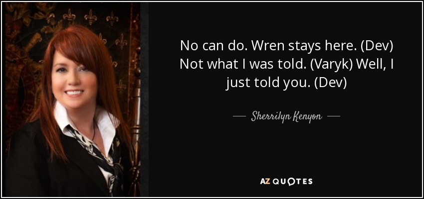 No can do. Wren stays here. (Dev) Not what I was told. (Varyk) Well, I just told you. (Dev) - Sherrilyn Kenyon
