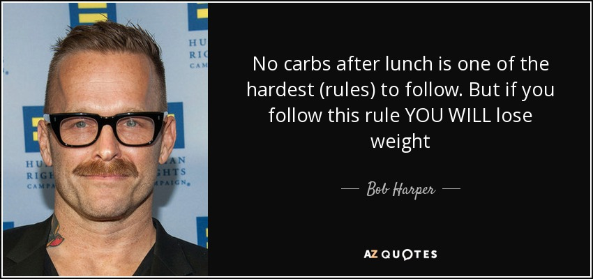 No carbs after lunch is one of the hardest (rules) to follow. But if you follow this rule YOU WILL lose weight - Bob Harper