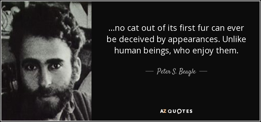 ...no cat out of its first fur can ever be deceived by appearances. Unlike human beings, who enjoy them. - Peter S. Beagle