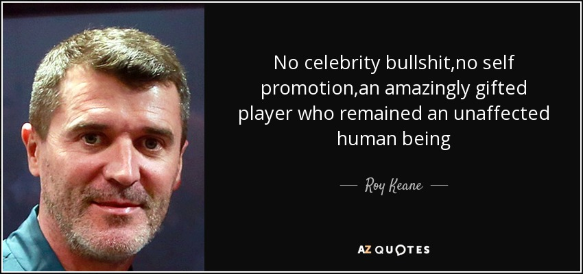 No celebrity bullshit,no self promotion,an amazingly gifted player who remained an unaffected human being - Roy Keane