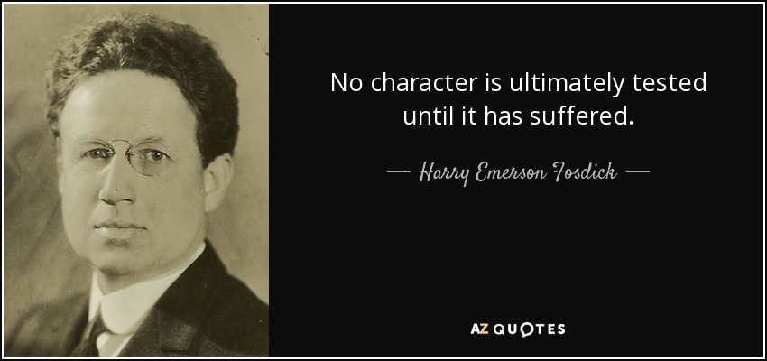 No character is ultimately tested until it has suffered. - Harry Emerson Fosdick