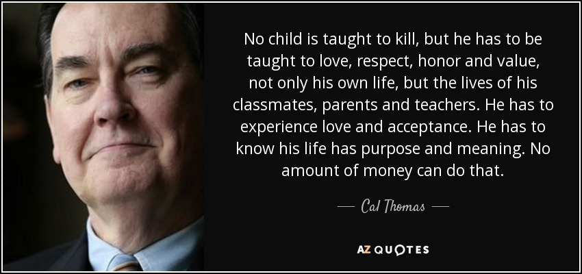 No child is taught to kill, but he has to be taught to love, respect, honor and value, not only his own life, but the lives of his classmates, parents and teachers. He has to experience love and acceptance. He has to know his life has purpose and meaning. No amount of money can do that. - Cal Thomas