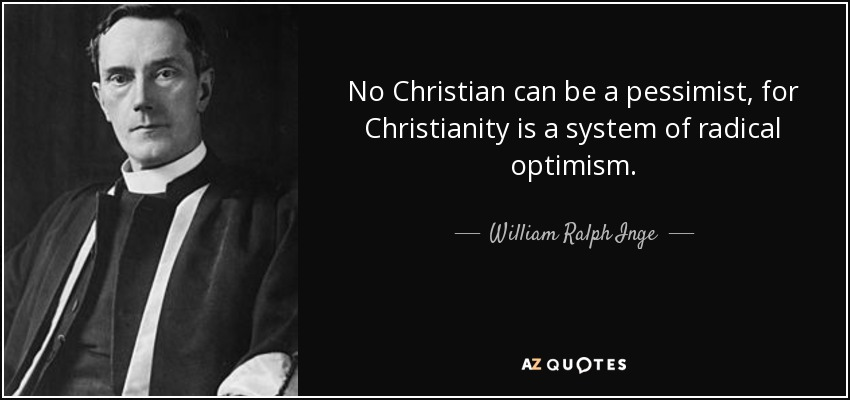 No Christian can be a pessimist, for Christianity is a system of radical optimism. - William Ralph Inge