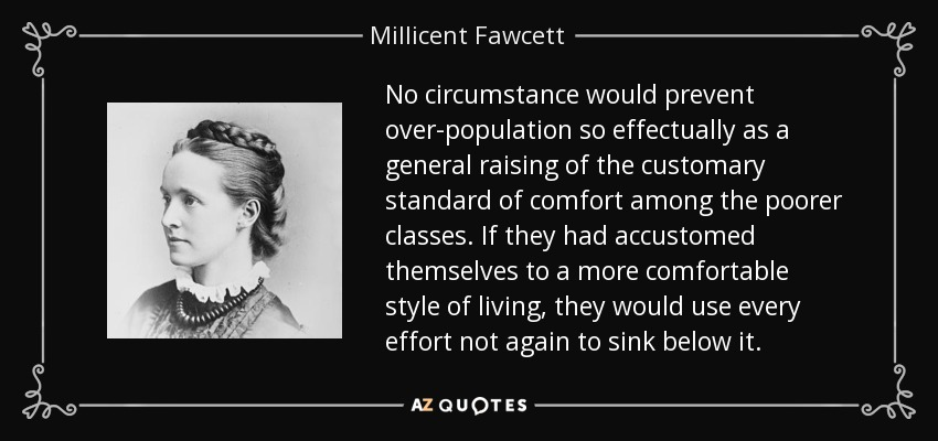 No circumstance would prevent over-population so effectually as a general raising of the customary standard of comfort among the poorer classes. If they had accustomed themselves to a more comfortable style of living, they would use every effort not again to sink below it. - Millicent Fawcett