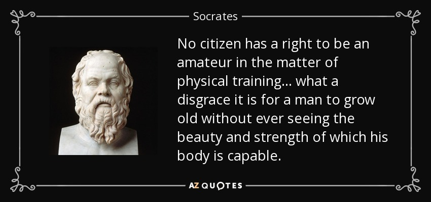 No citizen has a right to be an amateur in the matter of physical training... what a disgrace it is for a man to grow old without ever seeing the beauty and strength of which his body is capable. - Socrates