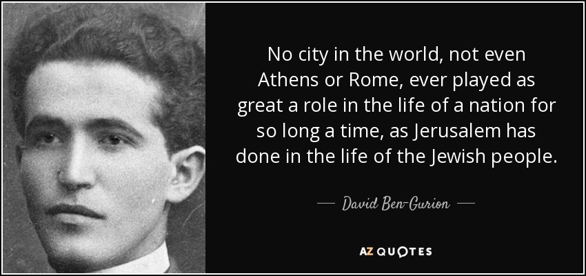 No city in the world, not even Athens or Rome, ever played as great a role in the life of a nation for so long a time, as Jerusalem has done in the life of the Jewish people. - David Ben-Gurion