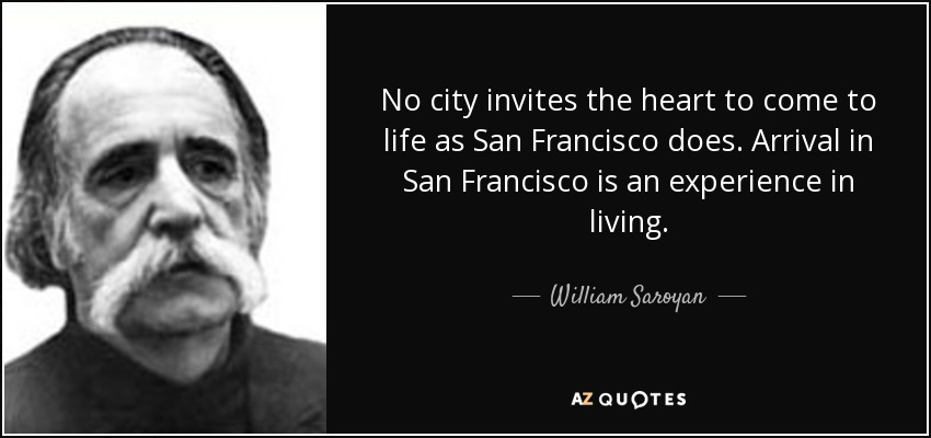 No city invites the heart to come to life as San Francisco does. Arrival in San Francisco is an experience in living. - William Saroyan