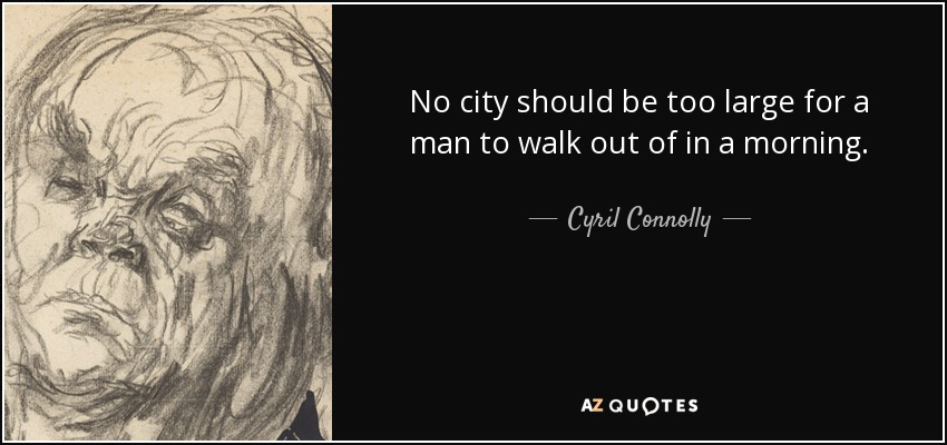 No city should be too large for a man to walk out of in a morning. - Cyril Connolly