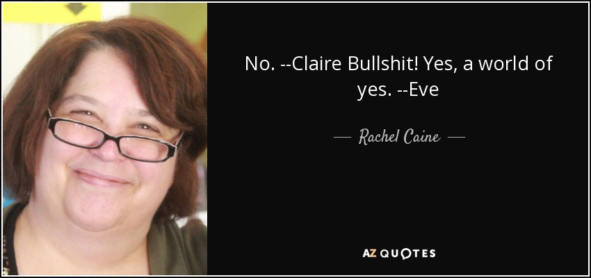 No. --Claire Bullshit! Yes, a world of yes. --Eve - Rachel Caine