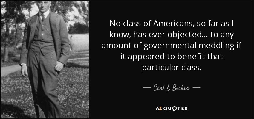 No class of Americans, so far as I know, has ever objected . . . to any amount of governmental meddling if it appeared to benefit that particular class. - Carl L. Becker