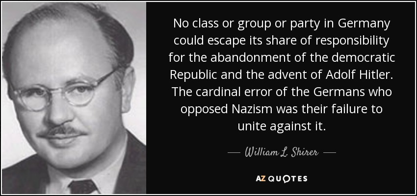 No class or group or party in Germany could escape its share of responsibility for the abandonment of the democratic Republic and the advent of Adolf Hitler. The cardinal error of the Germans who opposed Nazism was their failure to unite against it. - William L. Shirer