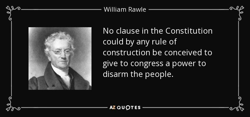 No clause in the Constitution could by any rule of construction be conceived to give to congress a power to disarm the people. - William Rawle