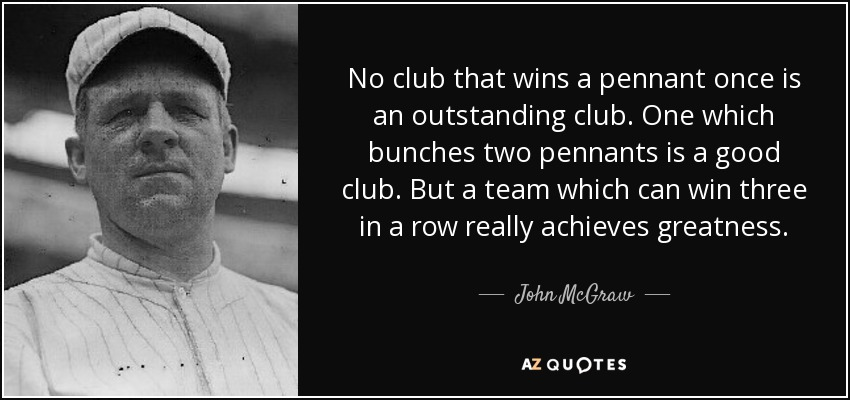 No club that wins a pennant once is an outstanding club. One which bunches two pennants is a good club. But a team which can win three in a row really achieves greatness. - John McGraw