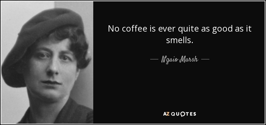 No coffee is ever quite as good as it smells. - Ngaio Marsh