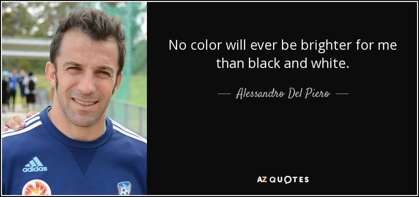 No color will ever be brighter for me than black and white. - Alessandro Del Piero