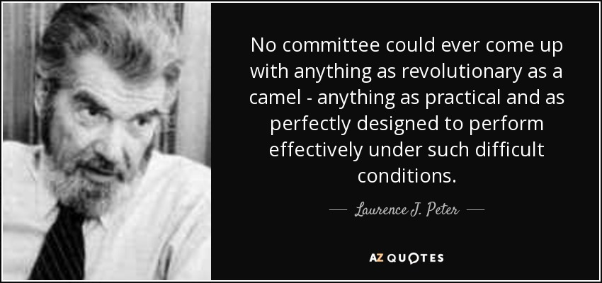 No committee could ever come up with anything as revolutionary as a camel - anything as practical and as perfectly designed to perform effectively under such difficult conditions. - Laurence J. Peter