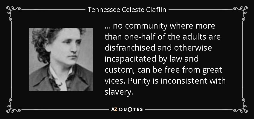 ... no community where more than one-half of the adults are disfranchised and otherwise incapacitated by law and custom, can be free from great vices. Purity is inconsistent with slavery. - Tennessee Celeste Claflin