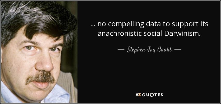 ... no compelling data to support its anachronistic social Darwinism. - Stephen Jay Gould