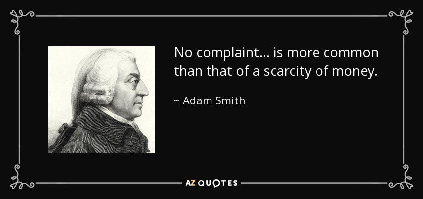 No complaint... is more common than that of a scarcity of money. - Adam Smith